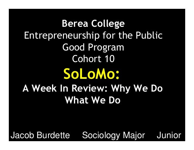 Berea College Entrepreneurship for the Public Good Program Cohort 10 SoLoMo: A Week In Review: Why We Do What We Do Jacob ...