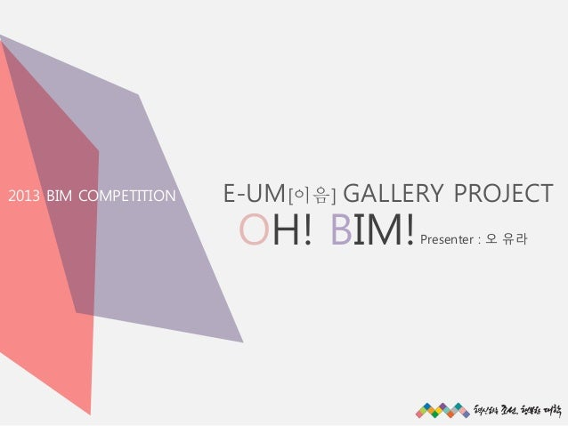 2013 BIM COMPETITION  E-UM[이음] GALLERY PROJECT  OH! BIM!  Presenter : 오 유라  All rights reserved @SunRiver