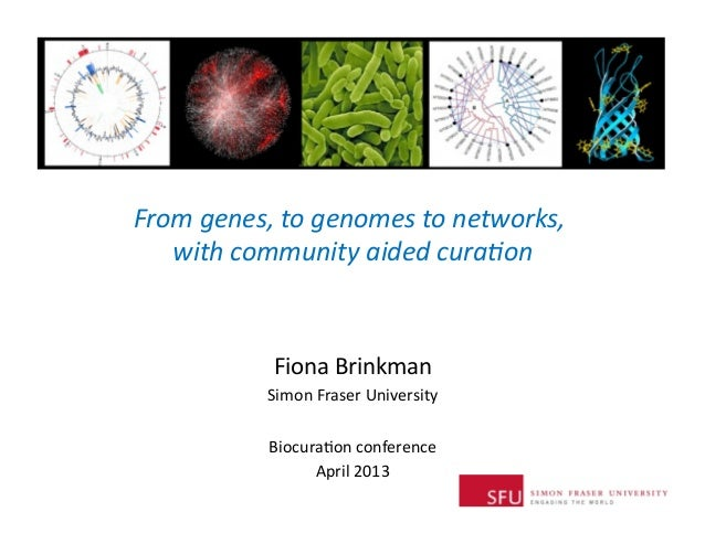 Biocuration 2013 - Fiona Brinkman - From genes, to genomes to networks, with community aided curation