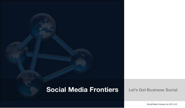 Social Media Frontiers Let's Get Business SocialSocial Media Frontiers Ltd. 2013 v3.0