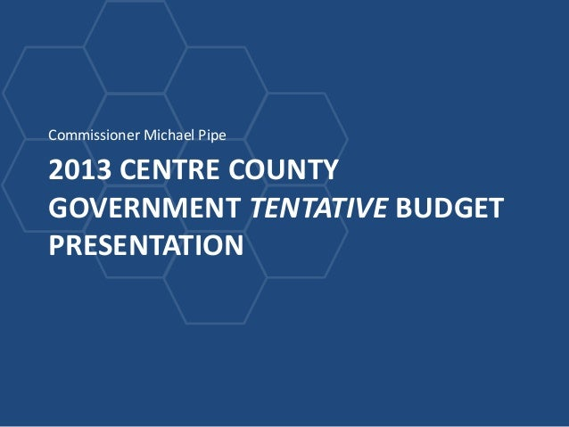 Commissioner Michael Pipe2013 CENTRE COUNTYGOVERNMENT TENTATIVE BUDGETPRESENTATION