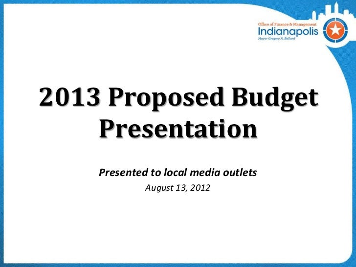2013 Proposed Budget    Presentation    Presented to local media outlets             August 13, 2012