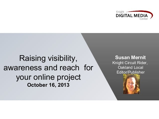 Raising visibility, awareness and reach for your online project October 16, 2013  Susan Mernit Knight Circuit Rider, Oakla...