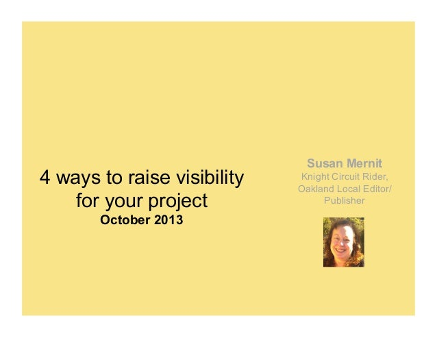 4 ways to raise visibility for your project October 2013  Susan Mernit Knight Circuit Rider, Oakland Local Editor/ Publish...