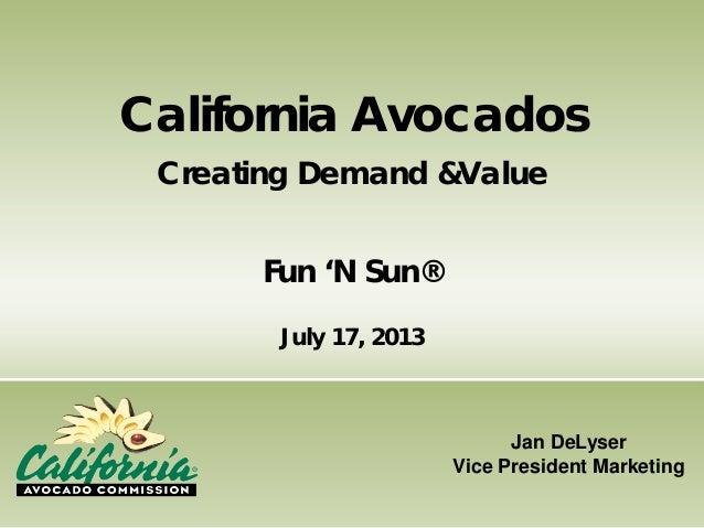 Jan DeLyser Vice President Marketing California Avocados Creating Demand &Value Fun 'N Sun® July 17, 2013