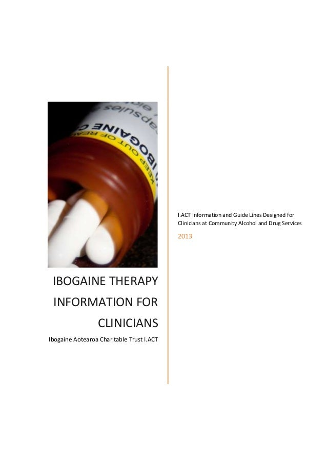 IBOGAINE THERAPY INFORMATION FOR CLINICIANS Ibogaine Aotearoa Charitable Trust I.ACT I.ACT Information and Guide Lines Des...