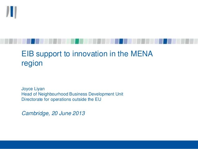 EIB support to innovation in the MENA region Joyce Liyan Head of Neighbourhood Business Development Unit Directorate for o...