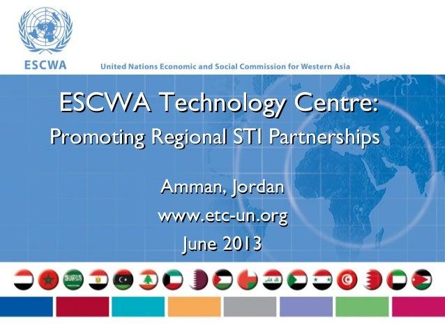 ESCWA Technology Centre:ESCWA Technology Centre: Promoting Regional STI PartnershipsPromoting Regional STI Partnerships Am...