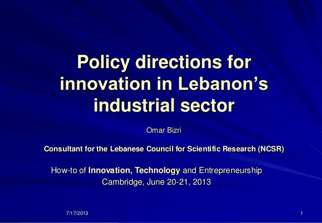 7/17/2013 1 Policy directions for innovation in Lebanon's industrial sector Omar Bizri Consultant for the Lebanese Council...