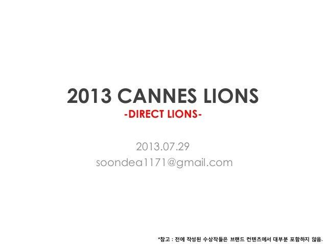 2013 CANNES LIONS -DIRECT LIONS- 2013.07.29 soondea1171@gmail.com *참고 : 전에 작성된 수상작들은 브랜드 컨텐츠에서 대부분 포함하지 않음.