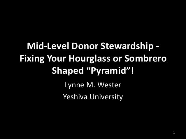 """1 Mid-Level Donor Stewardship - Fixing Your Hourglass or Sombrero Shaped """"Pyramid""""! Lynne M. Wester Yeshiva University"""