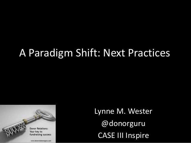 A Paradigm Shift: Next Practices Lynne M. Wester @donorguru CASE III Inspire