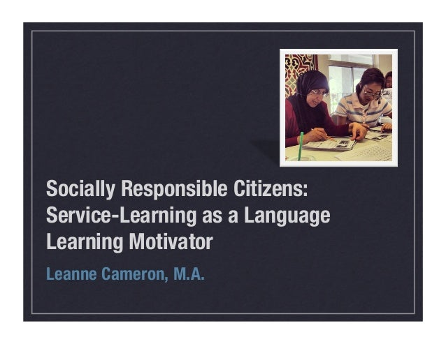 Socially Responsible Citizens: ! Service-Learning as a Language Learning Motivator Leanne Cameron, M.A.