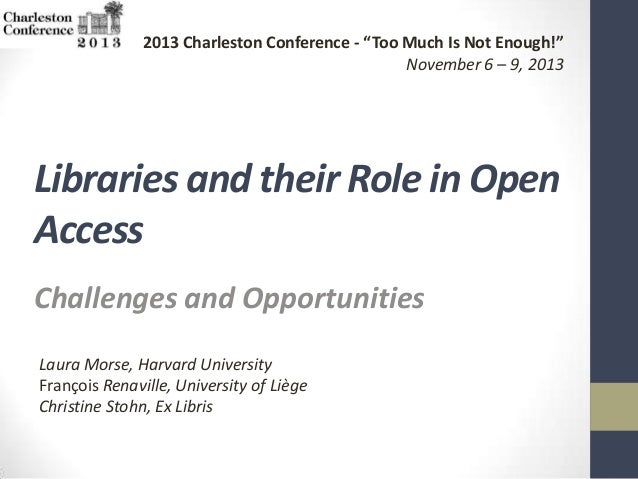 "2013 Charleston Conference - ""Too Much Is Not Enough!"" November 6 – 9, 2013  Libraries and their Role in Open Access Chall..."
