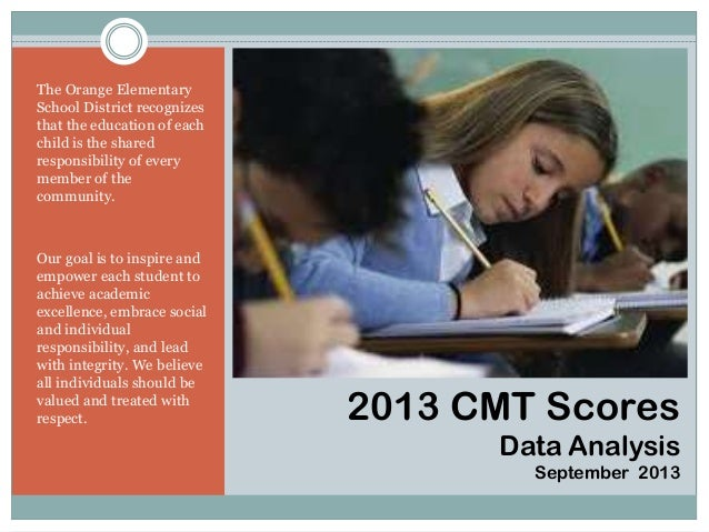 2013 CMT Scores Data Analysis September 2013 The Orange Elementary School District recognizes that the education of each c...