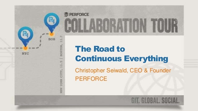 The Road to Continuous Everything Christopher Seiwald, CEO & Founder PERFORCE