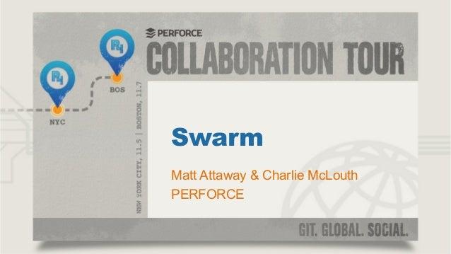 Swarm Matt Attaway & Charlie McLouth PERFORCE