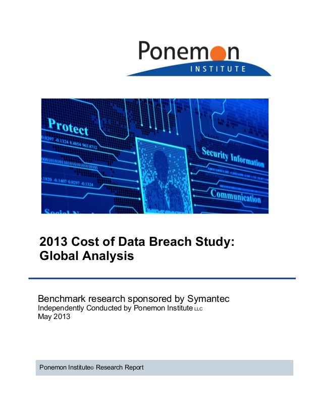 2013 Cost of Data Breach Study: Global Analysis Benchmark research sponsored by Symantec Independently Conducted by Ponemo...