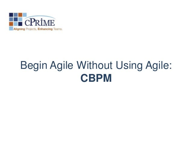 Begin Agile Without Using Agile:            CBPM