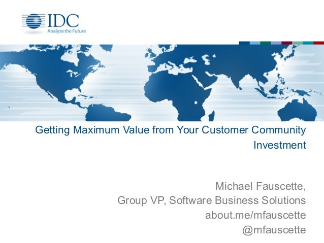 Getting Maximum Value from Your Customer Community Investment Michael Fauscette, Group VP, Software Business Solutions abo...