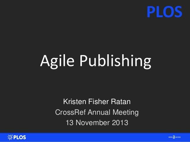 PLOS Agile Publishing Kristen Fisher Ratan CrossRef Annual Meeting 13 November 2013