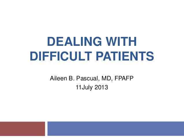 DEALING WITH DIFFICULT PATIENTS Aileen B. Pascual, MD, FPAFP 11July 2013