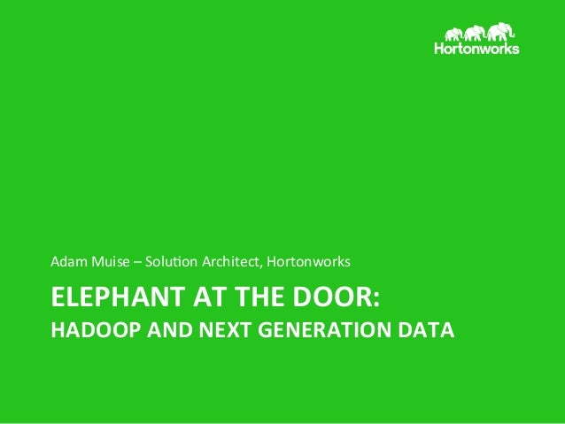 Adam	   Muise	   –	   Solu/on	   Architect,	   Hortonworks	     ELEPHANT	   AT	   THE	   DOOR:	     HADOOP	   AND	   NEXT	...