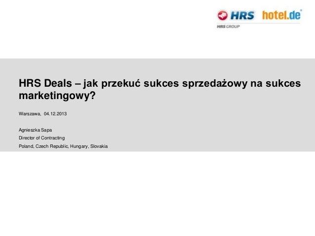 HRS Deals – jak przekuć sukces sprzedażowy na sukces marketingowy? Warszawa, 04.12.2013  Agnieszka Sapa Director of Contra...