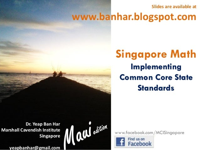 Slides are available at  www.banhar.blogspot.com  Singapore Math Implementing Common Core State Standards  Dr. Yeap Ban Ha...