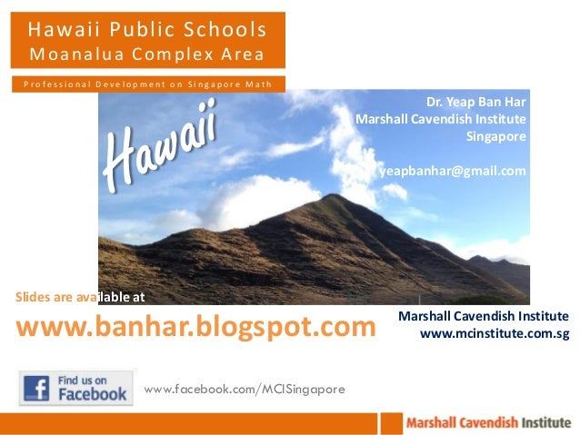 Hawaii Public Schools M o a n a l u a C o m p l ex A re a Professional Development on Singapore Math  Dr. Yeap Ban Har Mar...