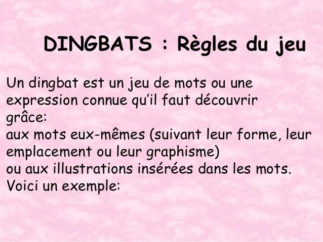 DINGBATS : Règles du jeuUn dingbat est un jeu de mots ou uneexpression connue qu'il faut découvrirgrâce:aux mots eux-mêmes...