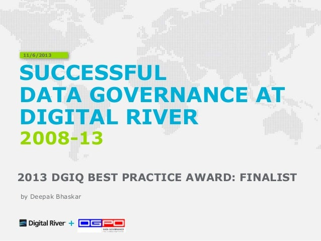 SUCCESSFUL DATA GOVERNANCE AT DIGITAL RIVER 2008-13 2013 DGIQ BEST PRACTICE AWARD: FINALIST 11/6/2013 + by Deepak Bhaskar
