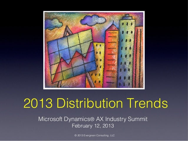 2013 Distribution Trends Microsoft Dynamics® AX Industry Summit February 12, 2013  © 2013 Evergreen Consulting. LLC
