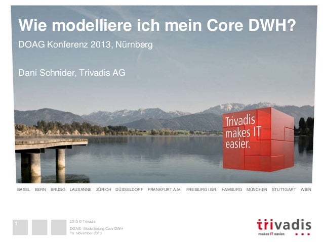Wie modelliere ich mein Core DWH?  DOAG Konferenz 2013, Nürnberg  Dani Schnider, Trivadis AG  BASEL BERN BRUGG LAUSANNE ZÜ...
