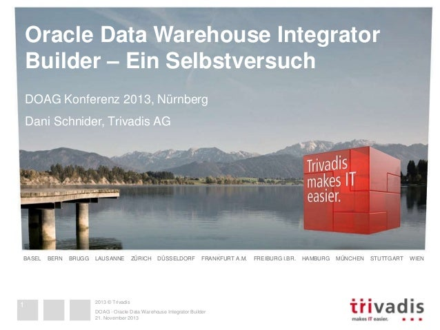 Oracle Data Warehouse Integrator  Builder – Ein Selbstversuch  DOAG Konferenz 2013, Nürnberg  Dani Schnider, Trivadis AG  ...