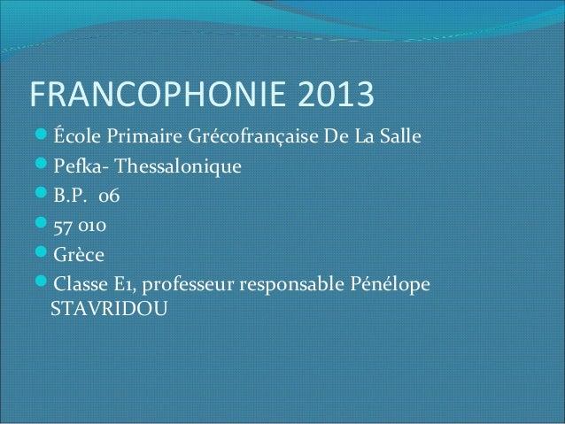 FRANCOPHONIE 2013 École Primaire Grécofrançaise De La Salle Pefka- Thessalonique B.P. 06 57 010 Grèce Classe E1, pro...