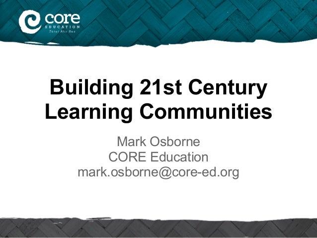 Building 21st Century Learning Communities Mark Osborne CORE Education mark.osborne@core-ed.org