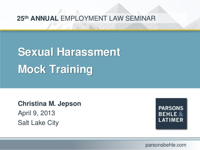 Sexual HarassmentMock TrainingChristina M. JepsonApril 9, 2013Salt Lake City25th ANNUAL EMPLOYMENT LAW SEMINARparsonsbehle...