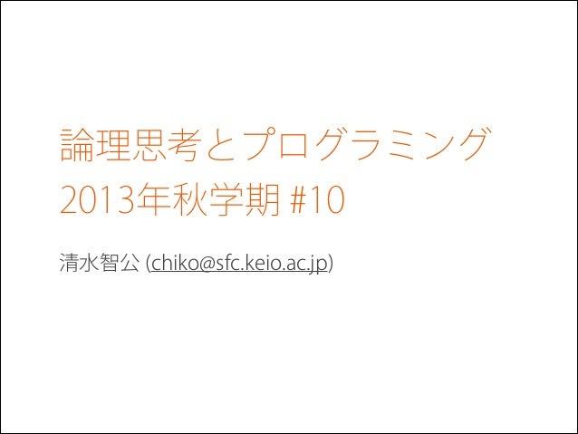 論理思考とプログラミング 2013年秋学期 #10 清水智公 (chiko@sfc.keio.ac.jp)
