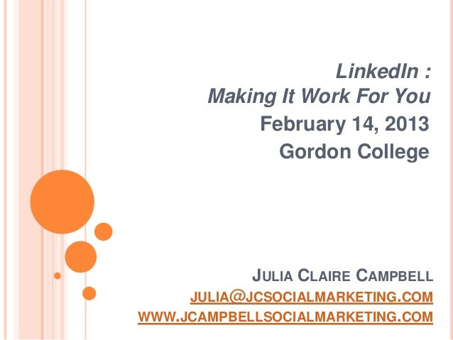 LinkedIn :       Making It Work For You            February 14, 2013              Gordon College            JULIA CLAIRE C...