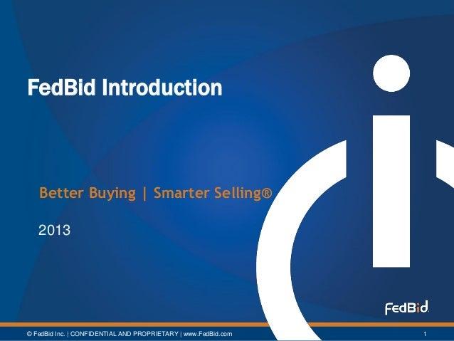 FedBid Introduction   Better Buying | Smarter Selling®   2013© FedBid Inc. | CONFIDENTIAL AND PROPRIETARY | www.FedBid.com...