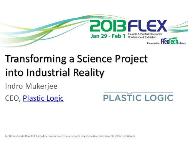 Transforming a Science Projectinto Industrial RealityIndro MukerjeeCEO, Plastic LogicFor Distribution to Flexible & Printe...