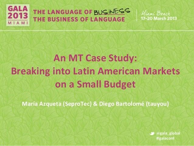 An MT Case Study:Breaking into Latin American Marketson a Small BudgetMaría Azqueta (SeproTec) & Diego Bartolomé (tauyou)