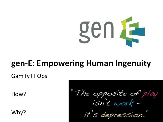 gen-E: Empowering Human Ingenuity Gamify IT Ops How? Why? 1