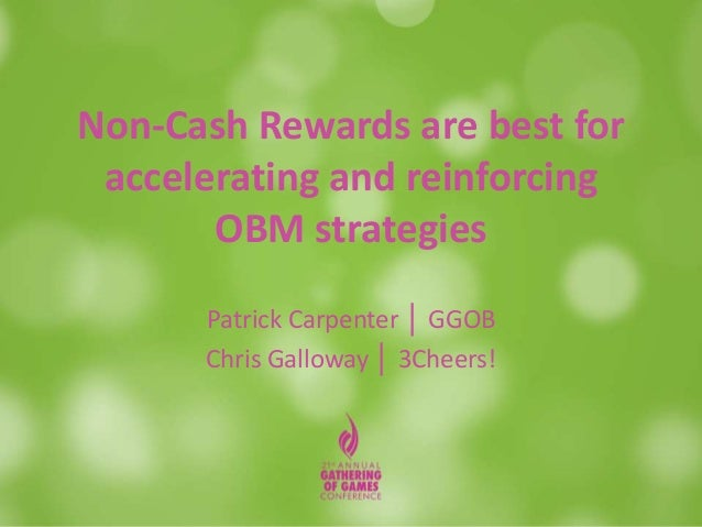 Non-Cash Rewards are best for accelerating and reinforcing OBM strategies Patrick Carpenter │ GGOB Chris Galloway │ 3Cheer...