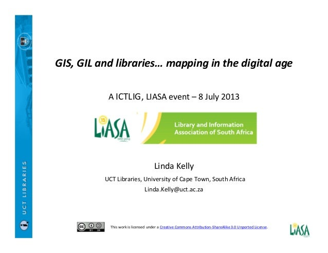 GIS, GIL and libraries… mapping in the digital age A ICTLIG, LIASA event – 8 July 2013 Linda Kelly UCT Libraries, Universi...