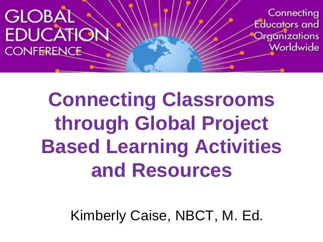 Connecting Classrooms through Global Project Based Learning Activities and Resources Kimberly Caise, NBCT, M. Ed.