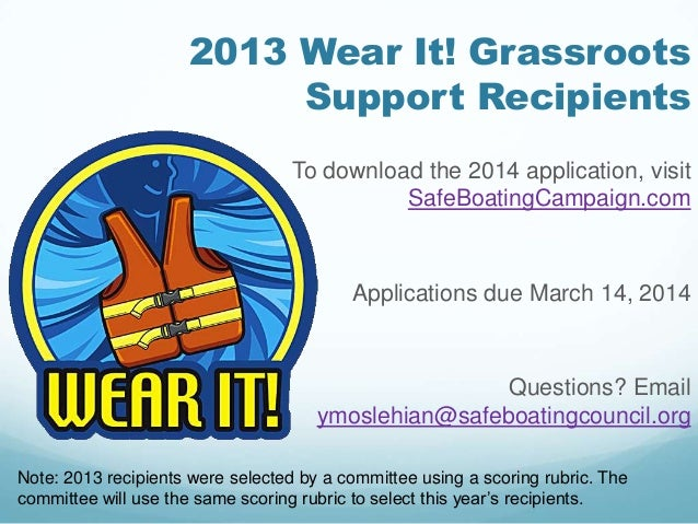 2013 Wear It! Grassroots Support Recipients To download the 2014 application, visit SafeBoatingCampaign.com Applications d...