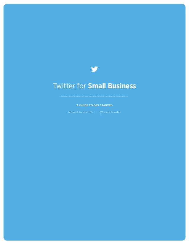 Twitter for Small Business                       A GUIDE TO GET STARTED                 business.twitter.com   |   @Twitte...