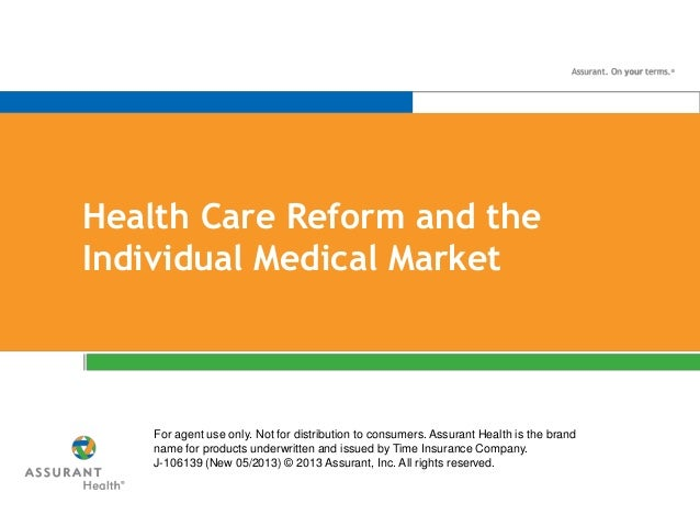 Health Care Reform and the Individual Medical Market For agent use only. Not for distribution to consumers. Assurant Healt...